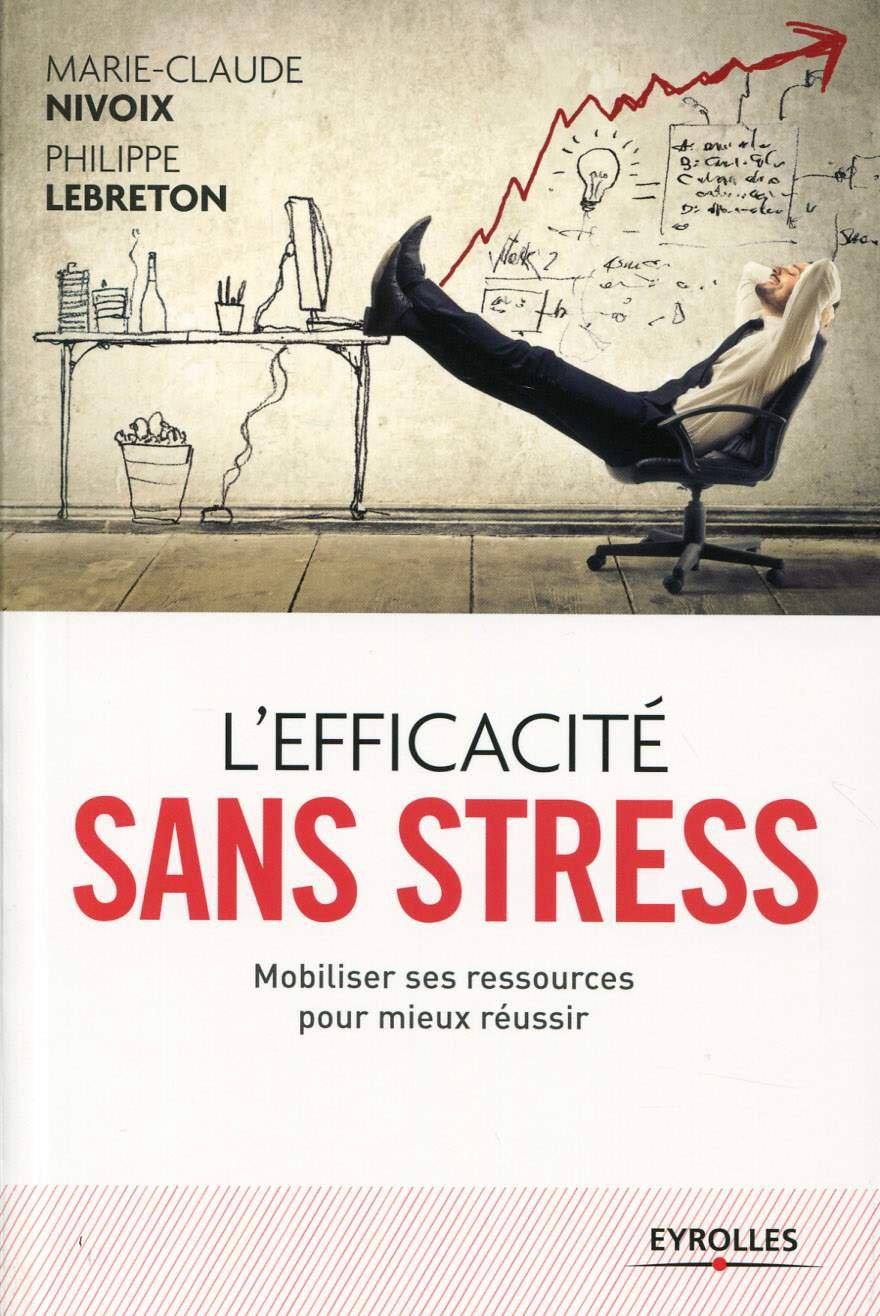 L'efficacité sans stress : Mobiliser ses ressources pour mieux réussir - Marie-Claude Nivoix, Philippe Lebreton