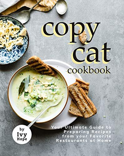Copycat Cookbook: Your Ultimate Guide to Preparing Recipes from your Favorite Restaurants at Home